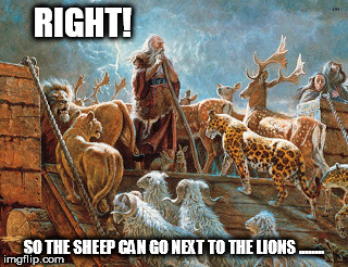 Noah loading animals on ark | RIGHT! SO THE SHEEP CAN GO NEXT TO THE LIONS ........ | image tagged in noah loading animals on ark | made w/ Imgflip meme maker