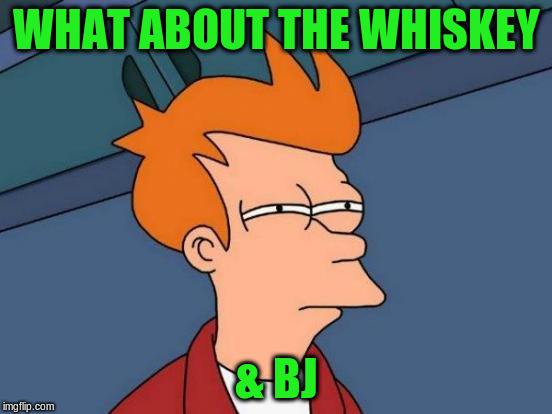 Futurama Fry Meme | WHAT ABOUT THE WHISKEY & BJ | image tagged in memes,futurama fry | made w/ Imgflip meme maker