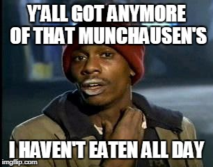 Y'all Got Any More Of That Meme | Y'ALL GOT ANYMORE OF THAT MUNCHAUSEN'S I HAVEN'T EATEN ALL DAY | image tagged in memes,yall got any more of | made w/ Imgflip meme maker
