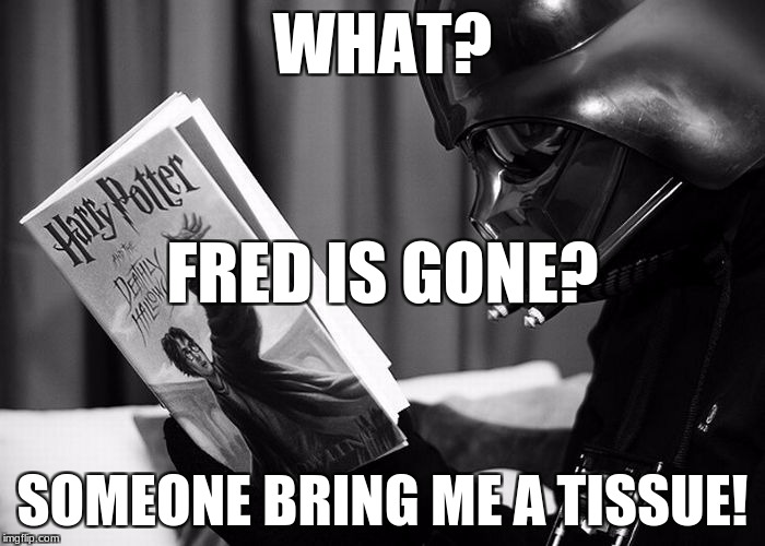 Darth Vader reading Harry Potter | WHAT? SOMEONE BRING ME A TISSUE! FRED IS GONE? | image tagged in darth vader reading harry potter | made w/ Imgflip meme maker