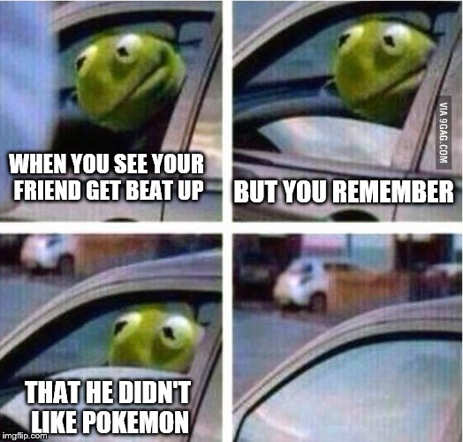 kermit driving |  WHEN YOU SEE YOUR FRIEND GET BEAT UP; BUT YOU REMEMBER; THAT HE DIDN'T LIKE POKEMON | image tagged in kermit driving | made w/ Imgflip meme maker