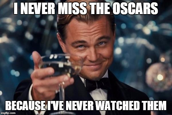 Leonardo Dicaprio Cheers Meme | I NEVER MISS THE OSCARS BECAUSE I'VE NEVER WATCHED THEM | image tagged in memes,leonardo dicaprio cheers | made w/ Imgflip meme maker