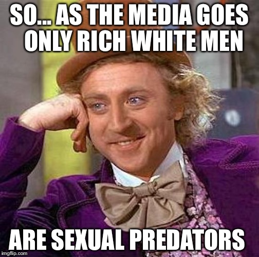 Creepy Condescending Wonka Meme | SO... AS THE MEDIA GOES  ONLY RICH WHITE MEN ARE SEXUAL PREDATORS | image tagged in memes,creepy condescending wonka | made w/ Imgflip meme maker