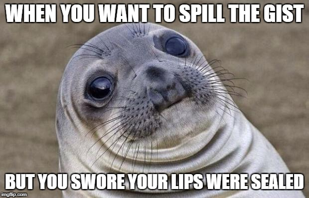 Awkward Moment Sealion Meme | WHEN YOU WANT TO SPILL THE GIST BUT YOU SWORE YOUR LIPS WERE SEALED | image tagged in memes,awkward moment sealion | made w/ Imgflip meme maker