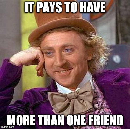 Creepy Condescending Wonka Meme | IT PAYS TO HAVE MORE THAN ONE FRIEND | image tagged in memes,creepy condescending wonka | made w/ Imgflip meme maker