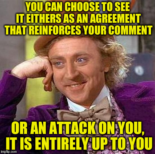 Creepy Condescending Wonka Meme | YOU CAN CHOOSE TO SEE IT EITHERS AS AN AGREEMENT THAT REINFORCES YOUR COMMENT OR AN ATTACK ON YOU, IT IS ENTIRELY UP TO YOU | image tagged in memes,creepy condescending wonka | made w/ Imgflip meme maker