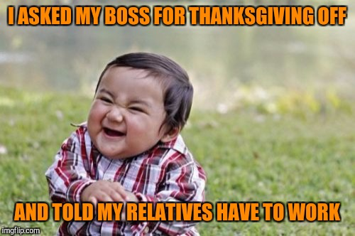 When you need sleep | I ASKED MY BOSS FOR THANKSGIVING OFF AND TOLD MY RELATIVES HAVE TO WORK | image tagged in memes,evil toddler | made w/ Imgflip meme maker