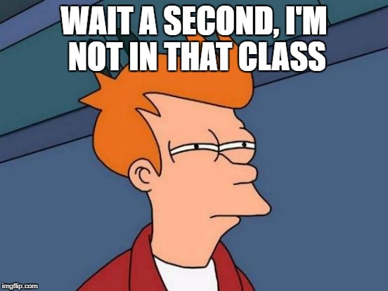 Futurama Fry Meme | WAIT A SECOND, I'M NOT IN THAT CLASS | image tagged in memes,futurama fry | made w/ Imgflip meme maker