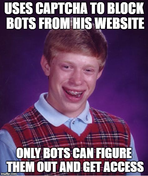 Bad Luck Brian Meme | USES CAPTCHA TO BLOCK BOTS FROM HIS WEBSITE ONLY BOTS CAN FIGURE THEM OUT AND GET ACCESS | image tagged in memes,bad luck brian | made w/ Imgflip meme maker