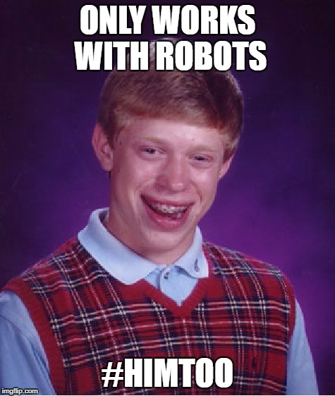 Bad Luck Brian Meme | ONLY WORKS WITH ROBOTS #HIMTOO | image tagged in memes,bad luck brian,metoo | made w/ Imgflip meme maker