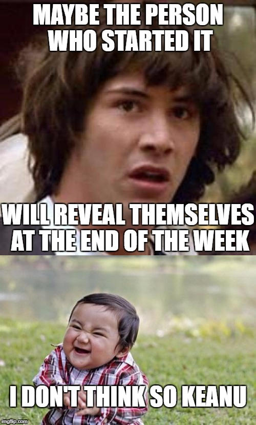 MAYBE THE PERSON WHO STARTED IT WILL REVEAL THEMSELVES AT THE END OF THE WEEK I DON'T THINK SO KEANU | made w/ Imgflip meme maker