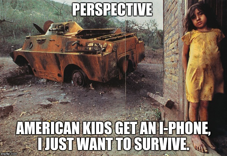 PERSPECTIVE AMERICAN KIDS GET AN I-PHONE, I JUST WANT TO SURVIVE. | image tagged in war and poverty | made w/ Imgflip meme maker