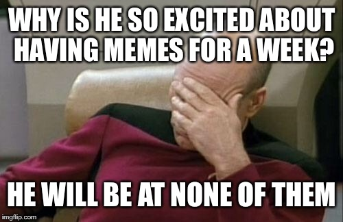 Captain Picard Facepalm Meme | WHY IS HE SO EXCITED ABOUT HAVING MEMES FOR A WEEK? HE WILL BE AT NONE OF THEM | image tagged in memes,captain picard facepalm | made w/ Imgflip meme maker