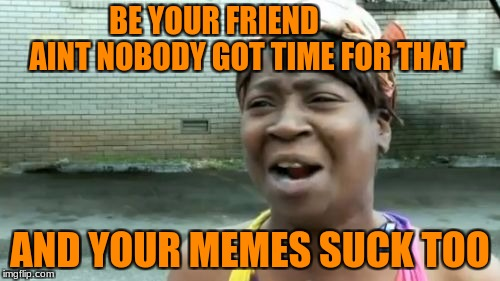 Aint Nobody Got Time For That Meme | BE YOUR FRIEND             AINT NOBODY GOT TIME FOR THAT AND YOUR MEMES SUCK TOO | image tagged in memes,aint nobody got time for that | made w/ Imgflip meme maker