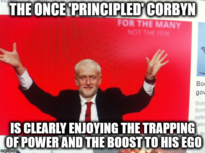 Corbyn ego trip | THE ONCE 'PRINCIPLED' CORBYN IS CLEARLY ENJOYING THE TRAPPING OF POWER AND THE BOOST TO HIS EGO | image tagged in wearecorbyn,gtto jc4pm,weaintcorbyn,cultofcorbyn,labourisdead,anti-semite and a racist | made w/ Imgflip meme maker
