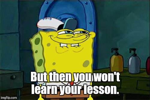 Dont You Squidward Meme | But then you won't learn your lesson. | image tagged in memes,dont you squidward | made w/ Imgflip meme maker