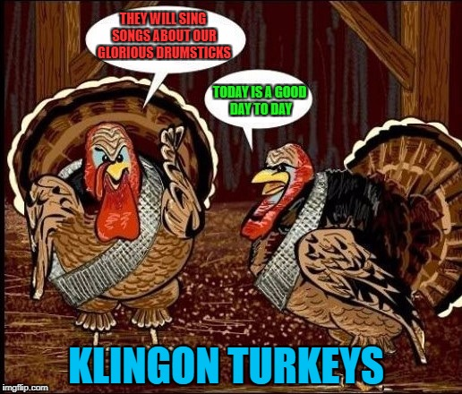 Stolen from the Internet for Star Trek Week...Nov. 20th - 27th...A brandy_jackson, Tombstone 1881, & coollew event! | THEY WILL SING SONGS ABOUT OUR GLORIOUS DRUMSTICKS TODAY IS A GOOD DAY TO DAY KLINGON TURKEYS | image tagged in klingon turkeys,memes,star trek,star trek week,funny,happy thanksgiving | made w/ Imgflip meme maker