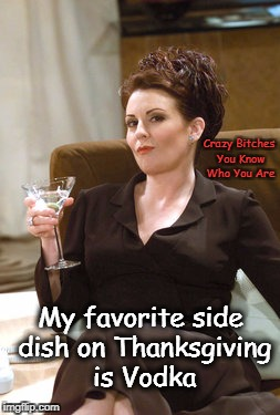 Karen Walker | My favorite side dish on Thanksgiving is Vodka Crazy B**ches You Know Who You Are | image tagged in karen walker,thanksgiving,vodka | made w/ Imgflip meme maker
