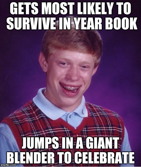 Bad Luck Brian Meme | GETS MOST LIKELY TO SURVIVE IN YEAR BOOK JUMPS IN A GIANT BLENDER TO CELEBRATE | image tagged in memes,bad luck brian | made w/ Imgflip meme maker