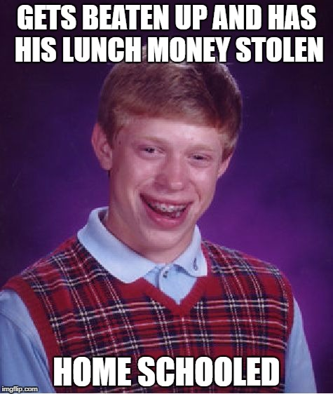 Bad Luck Brian Meme | GETS BEATEN UP AND HAS HIS LUNCH MONEY STOLEN HOME SCHOOLED | image tagged in memes,bad luck brian | made w/ Imgflip meme maker