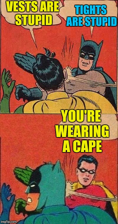VESTS ARE STUPID TIGHTS ARE STUPID YOU'RE WEARING A CAPE | made w/ Imgflip meme maker