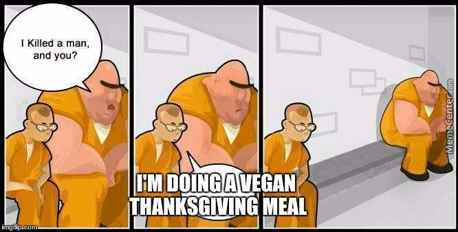 prisoners blank | I'M DOING A VEGAN THANKSGIVING MEAL | image tagged in prisoners blank | made w/ Imgflip meme maker