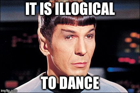 IT IS ILLOGICAL TO DANCE | made w/ Imgflip meme maker