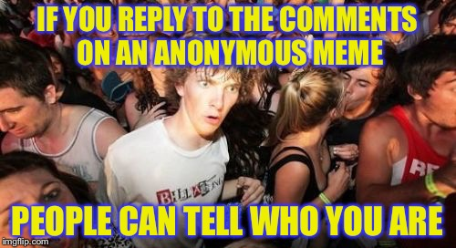 Sudden Clarity Clarence Meme | IF YOU REPLY TO THE COMMENTS ON AN ANONYMOUS MEME PEOPLE CAN TELL WHO YOU ARE | image tagged in memes,sudden clarity clarence,anonymous meme week | made w/ Imgflip meme maker