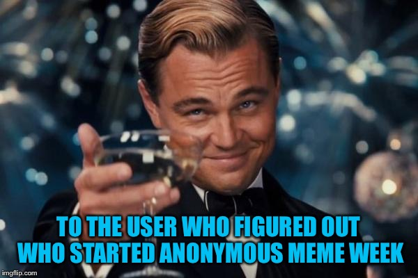 Congratulations - Anonymous Meme Week - A _______ Event - Nov 20-27 | TO THE USER WHO FIGURED OUT WHO STARTED ANONYMOUS MEME WEEK | image tagged in memes,leonardo dicaprio cheers,anonymous meme week | made w/ Imgflip meme maker