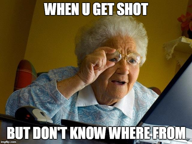 Grandma Finds The Internet Meme | WHEN U GET SHOT BUT DON'T KNOW WHERE FROM | image tagged in memes,grandma finds the internet | made w/ Imgflip meme maker