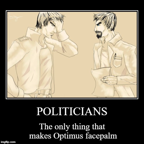 POLITICIANS | The only thing that makes Optimus facepalm | image tagged in funny,demotivationals | made w/ Imgflip demotivational maker