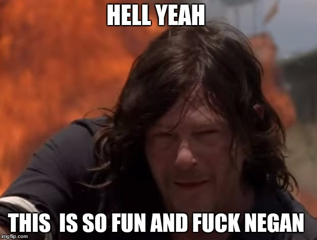 HELL YEAH THIS  IS SO FUN AND F**K NEGAN | image tagged in twd daryl | made w/ Imgflip meme maker