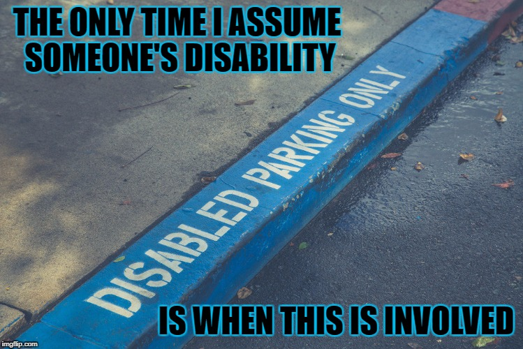 THE ONLY TIME I ASSUME SOMEONE'S DISABILITY IS WHEN THIS IS INVOLVED | made w/ Imgflip meme maker