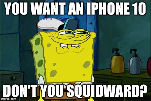 iPhone X/ iPhone 10 squidward | YOU WANT AN IPHONE 10 DON'T YOU SQUIDWARD? | image tagged in memes,dont you squidward,spongebob,funny gifs,pie charts,batman slapping robin | made w/ Imgflip meme maker