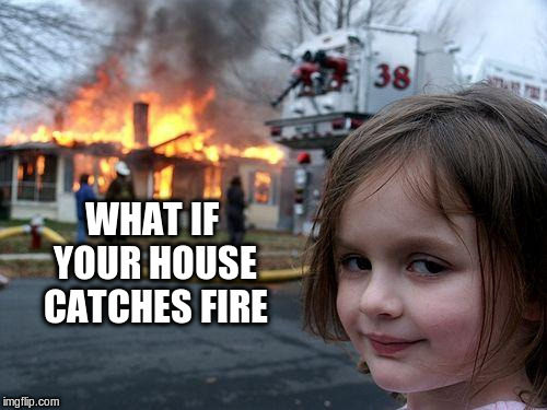 Disaster Girl Meme | WHAT IF YOUR HOUSE CATCHES FIRE | image tagged in memes,disaster girl | made w/ Imgflip meme maker