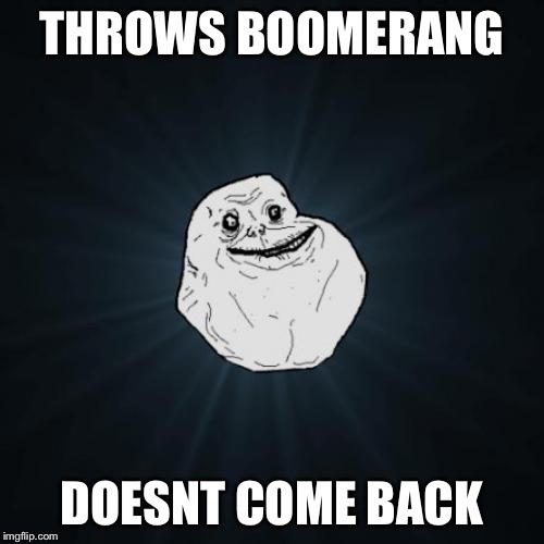 Forever Alone Meme | THROWS BOOMERANG DOESNT COME BACK | image tagged in memes,forever alone | made w/ Imgflip meme maker