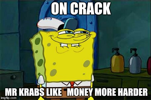 Dont You Squidward Meme | ON CRACK MR KRABS LIKE   MONEY MORE HARDER | image tagged in memes,dont you squidward | made w/ Imgflip meme maker