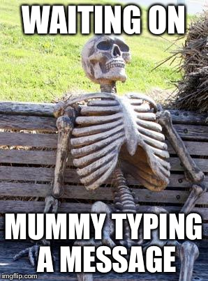 Waiting Skeleton Meme | WAITING ON MUMMY TYPING A MESSAGE | image tagged in memes,waiting skeleton | made w/ Imgflip meme maker