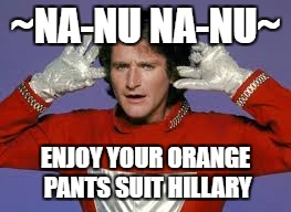 Na-Nu Na-nu | ~NA-NU NA-NU~ ENJOY YOUR ORANGE PANTS SUIT HILLARY | image tagged in hillaryclinton | made w/ Imgflip meme maker