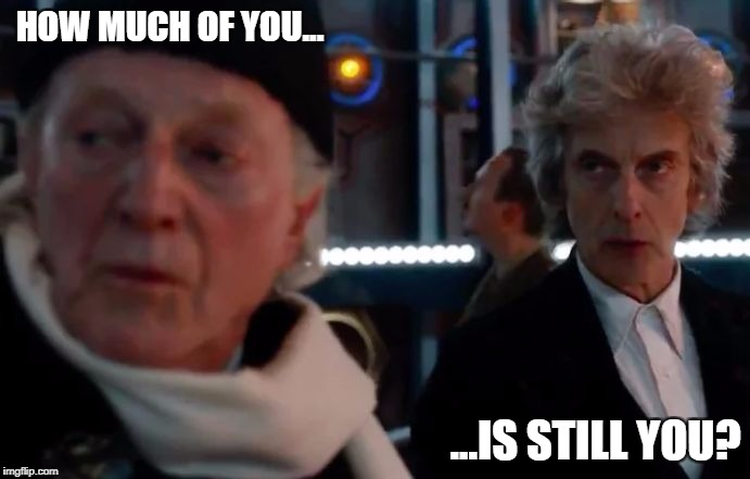 HOW MUCH OF YOU... ...IS STILL YOU? | image tagged in doctor who 12 and 1 | made w/ Imgflip meme maker