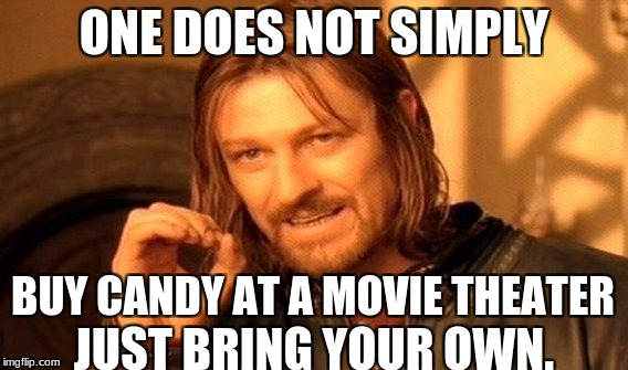 One Does Not Simply Meme | ONE DOES NOT SIMPLY BUY CANDY AT A MOVIE THEATER JUST BRING YOUR OWN. | image tagged in memes,one does not simply | made w/ Imgflip meme maker