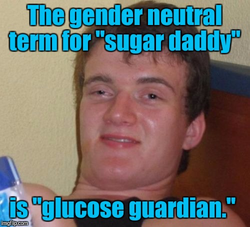 "10 Guy Meme | The gender neutral term for ""sugar daddy"" is ""glucose guardian."" 
