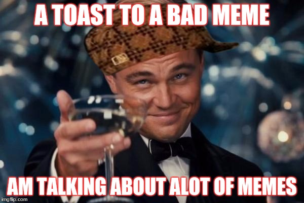 Leonardo Dicaprio Cheers Meme | A TOAST TO A BAD MEME AM TALKING ABOUT ALOT OF MEMES | image tagged in memes,leonardo dicaprio cheers,scumbag | made w/ Imgflip meme maker
