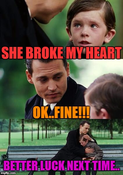 Finding Neverland Meme | SHE BROKE MY HEART OK..FINE!!! BETTER LUCK NEXT TIME.. | image tagged in memes,finding neverland | made w/ Imgflip meme maker