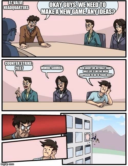 Boardroom Meeting Suggestion Meme | OKAY GUYS, WE NEED TO MAKE A NEW GAME. ANY IDEAS? COUNTER STRIKE: 2037 WWIII: SOURCE HOW ABOUT WE ACTUALLY MAKE HALF LIFE 3 LIKE WE WERE SUP | image tagged in memes,boardroom meeting suggestion | made w/ Imgflip meme maker