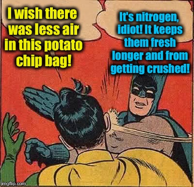 Batman Slapping Robin Meme | I wish there was less air in this potato chip bag! It's nitrogen, idiot! It keeps them fresh longer and from getting crushed! | image tagged in memes,batman slapping robin | made w/ Imgflip meme maker