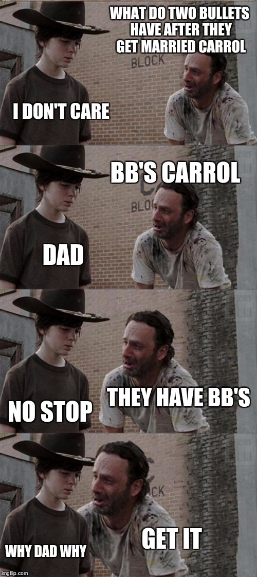 Rick and Carl Long Meme | WHAT DO TWO BULLETS HAVE AFTER THEY GET MARRIED CARROL I DON'T CARE BB'S CARROL DAD THEY HAVE BB'S NO STOP GET IT WHY DAD WHY | image tagged in memes,rick and carl long | made w/ Imgflip meme maker