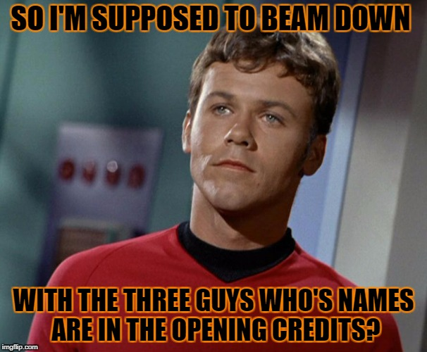Skeptical Redshirt [Star Trek Week...Nov. 20th - 27th...A brandy_jackson, Tombstone1881, & coollew event] | SO I'M SUPPOSED TO BEAM DOWN WITH THE THREE GUYS WHO'S NAMES ARE IN THE OPENING CREDITS? | image tagged in skeptical redshirt,star trek week | made w/ Imgflip meme maker