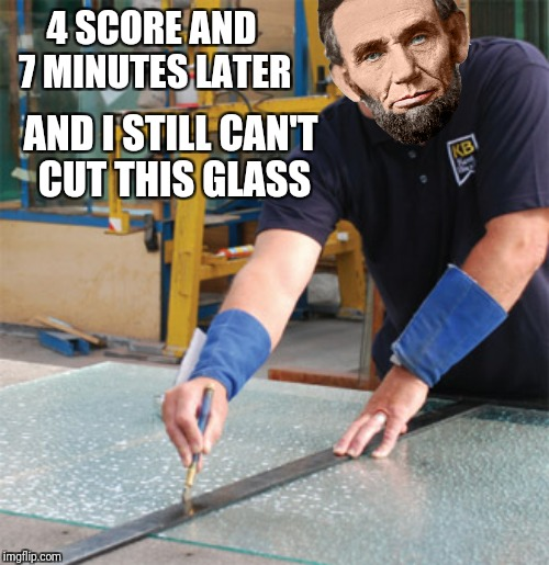4 SCORE AND 7 MINUTES LATER AND I STILL CAN'T CUT THIS GLASS | made w/ Imgflip meme maker