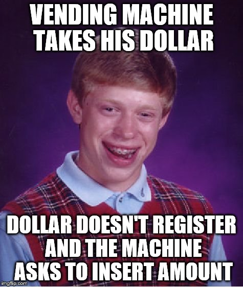 Bad Luck Brian Meme | VENDING MACHINE TAKES HIS DOLLAR DOLLAR DOESN'T REGISTER AND THE MACHINE ASKS TO INSERT AMOUNT | image tagged in memes,bad luck brian | made w/ Imgflip meme maker
